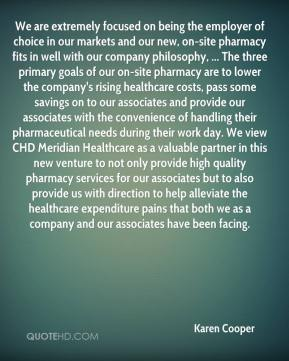Karen Cooper  - We are extremely focused on being the employer of choice in our markets and our new, on-site pharmacy fits in well with our company philosophy, ... The three primary goals of our on-site pharmacy are to lower the company's rising healthcare costs, pass some savings on to our associates and provide our associates with the convenience of handling their pharmaceutical needs during their work day. We view CHD Meridian Healthcare as a valuable partner in this new venture to not only provide high quality pharmacy services for our associates but to also provide us with direction to help alleviate the healthcare expenditure pains that both we as a company and our associates have been facing.