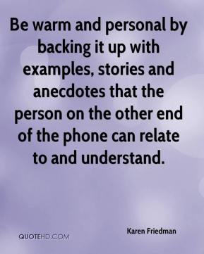 Be warm and personal by backing it up with examples, stories and anecdotes that the person on the other end of the phone can relate to and understand.