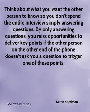 Think about what you want the other person to know so you don't spend the entire interview simply answering questions. By only answering questions, you miss opportunities to deliver key points if the other person on the other end of the phone doesn't ask you a question to trigger one of these points.