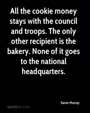 Karen Murray  - All the cookie money stays with the council and troops. The only other recipient is the bakery. None of it goes to the national headquarters.