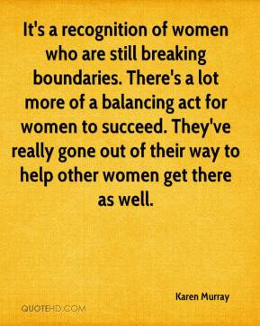 Karen Murray  - It's a recognition of women who are still breaking boundaries. There's a lot more of a balancing act for women to succeed. They've really gone out of their way to help other women get there as well.