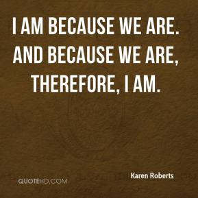 I am because we are. And because we are, therefore, I am.