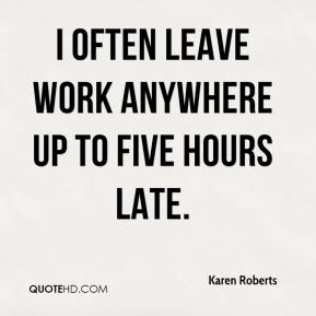 I often leave work anywhere up to five hours late.