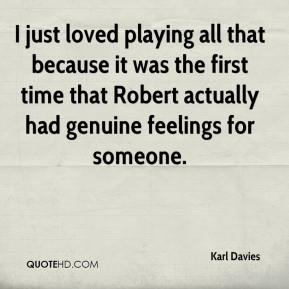 Karl Davies  - I just loved playing all that because it was the first time that Robert actually had genuine feelings for someone.