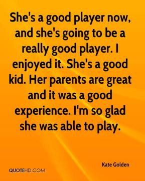 She's a good player now, and she's going to be a really good player. I enjoyed it. She's a good kid. Her parents are great and it was a good experience. I'm so glad she was able to play.