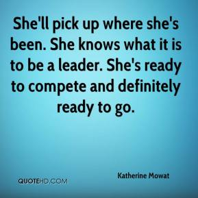 Katherine Mowat  - She'll pick up where she's been. She knows what it is to be a leader. She's ready to compete and definitely ready to go.
