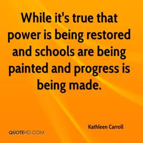 Kathleen Carroll  - While it's true that power is being restored and schools are being painted and progress is being made.