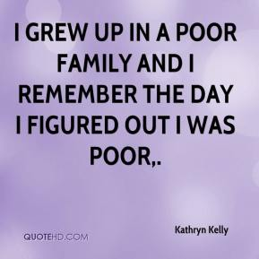 Kathryn Kelly  - I grew up in a poor family and I remember the day I figured out I was poor.