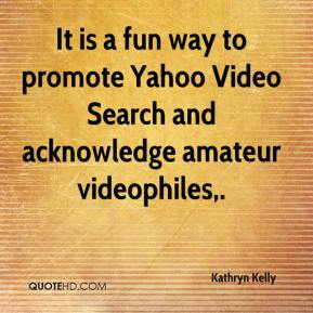 Kathryn Kelly  - It is a fun way to promote Yahoo Video Search and acknowledge amateur videophiles.