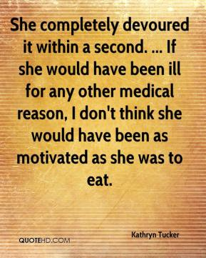 Kathryn Tucker  - She completely devoured it within a second. ... If she would have been ill for any other medical reason, I don't think she would have been as motivated as she was to eat.