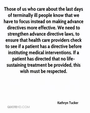 Kathryn Tucker  - Those of us who care about the last days of terminally ill people know that we have to focus instead on making advance directives more effective. We need to strengthen advance directive laws, to ensure that health care providers check to see if a patient has a directive before instituting medical interventions. If a patient has directed that no life-sustaining treatment be provided, this wish must be respected.