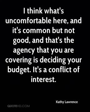 Kathy Lawrence  - I think what's uncomfortable here, and it's common but not good, and that's the agency that you are covering is deciding your budget. It's a conflict of interest.