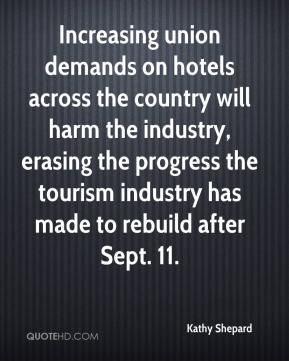 Kathy Shepard  - Increasing union demands on hotels across the country will harm the industry, erasing the progress the tourism industry has made to rebuild after Sept. 11.