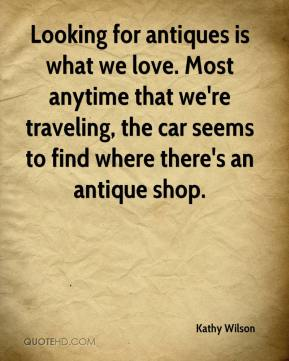 Kathy Wilson  - Looking for antiques is what we love. Most anytime that we're traveling, the car seems to find where there's an antique shop.