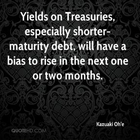 Kazuaki Oh'e  - Yields on Treasuries, especially shorter-maturity debt, will have a bias to rise in the next one or two months.
