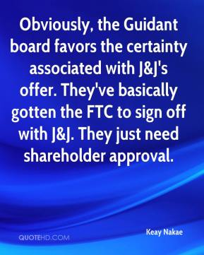 Keay Nakae  - Obviously, the Guidant board favors the certainty associated with J&J's offer. They've basically gotten the FTC to sign off with J&J. They just need shareholder approval.
