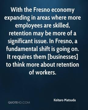 Keitaro Matsuda  - With the Fresno economy expanding in areas where more employees are skilled, retention may be more of a significant issue. In Fresno, a fundamental shift is going on. It requires them [businesses] to think more about retention of workers.