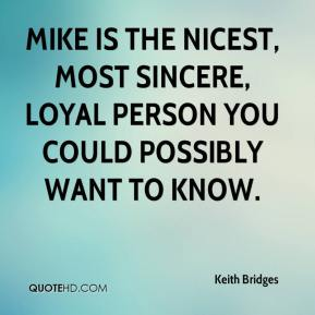 Keith Bridges  - Mike is the nicest, most sincere, loyal person you could possibly want to know.