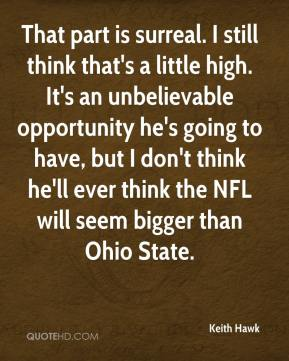 That part is surreal. I still think that's a little high. It's an unbelievable opportunity he's going to have, but I don't think he'll ever think the NFL will seem bigger than Ohio State.