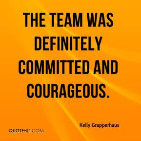 Kelly Grapperhaus  - The team was definitely committed and courageous.