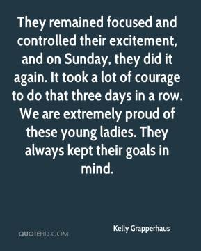 Kelly Grapperhaus  - They remained focused and controlled their excitement, and on Sunday, they did it again. It took a lot of courage to do that three days in a row. We are extremely proud of these young ladies. They always kept their goals in mind.