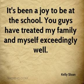 Kelly Sloan  - It's been a joy to be at the school. You guys have treated my family and myself exceedingly well.