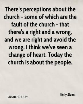 There's perceptions about the church - some of which are the fault of the church - that there's a right and a wrong, and we are right and avoid the wrong. I think we've seen a change of heart. Today the church is about the people.