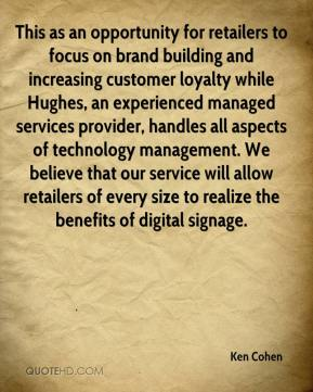 Ken Cohen  - This as an opportunity for retailers to focus on brand building and increasing customer loyalty while Hughes, an experienced managed services provider, handles all aspects of technology management. We believe that our service will allow retailers of every size to realize the benefits of digital signage.