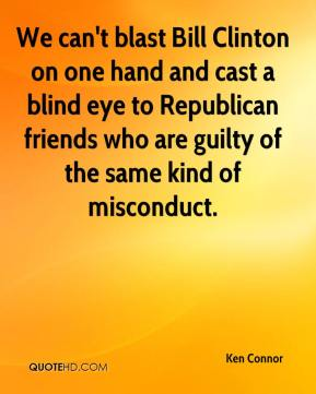 Ken Connor  - We can't blast Bill Clinton on one hand and cast a blind eye to Republican friends who are guilty of the same kind of misconduct.