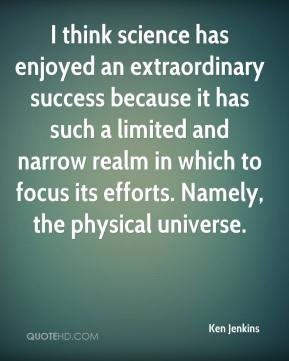 Ken Jenkins  - I think science has enjoyed an extraordinary success because it has such a limited and narrow realm in which to focus its efforts. Namely, the physical universe.