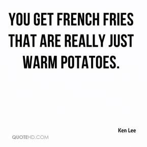 Ken Lee  - You get French fries that are really just warm potatoes.