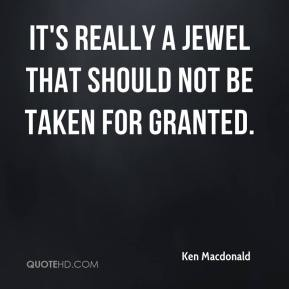Ken Macdonald  - It's really a jewel that should not be taken for granted.
