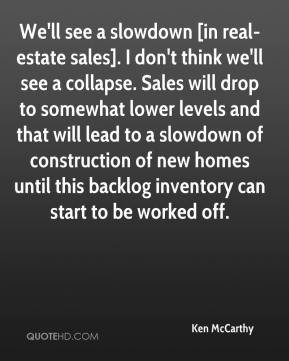 Ken McCarthy  - We'll see a slowdown [in real-estate sales]. I don't think we'll see a collapse. Sales will drop to somewhat lower levels and that will lead to a slowdown of construction of new homes until this backlog inventory can start to be worked off.