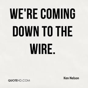 Ken Nelson  - We're coming down to the wire.