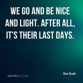 Ken Scott  - We go and be nice and light. After all, it's their last days.