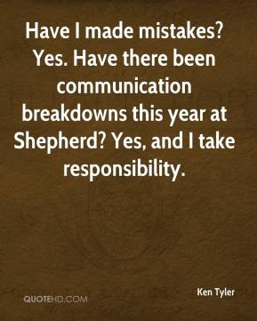 Ken Tyler  - Have I made mistakes? Yes. Have there been communication breakdowns this year at Shepherd? Yes, and I take responsibility.