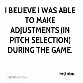 Kenji Jojima  - I believe I was able to make adjustments (in pitch selection) during the game.