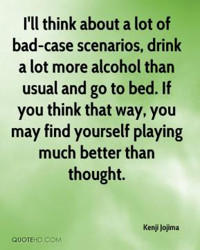 I'll think about a lot of bad-case scenarios, drink a lot more alcohol than usual and go to bed. If you think that way, you may find yourself playing much better than thought.