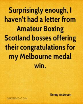 Kenny Anderson  - Surprisingly enough, I haven't had a letter from Amateur Boxing Scotland bosses offering their congratulations for my Melbourne medal win.