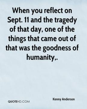 When you reflect on Sept. 11 and the tragedy of that day, one of the things that came out of that was the goodness of humanity.