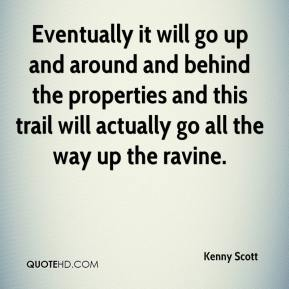 Kenny Scott  - Eventually it will go up and around and behind the properties and this trail will actually go all the way up the ravine.