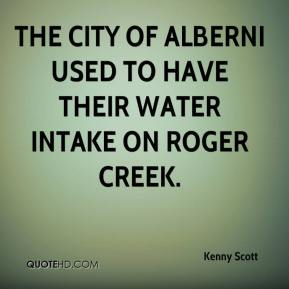 Kenny Scott  - The City of Alberni used to have their water intake on Roger Creek.