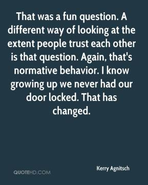 Kerry Agnitsch  - That was a fun question. A different way of looking at the extent people trust each other is that question. Again, that's normative behavior. I know growing up we never had our door locked. That has changed.