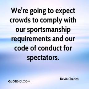 Kevin Charles  - We're going to expect crowds to comply with our sportsmanship requirements and our code of conduct for spectators.