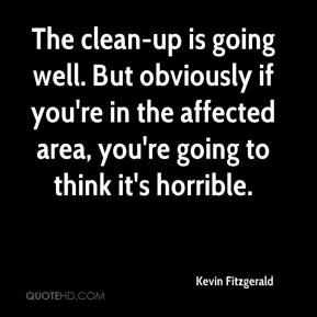 Kevin Fitzgerald  - The clean-up is going well. But obviously if you're in the affected area, you're going to think it's horrible.