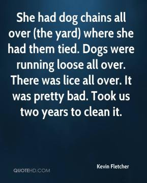 Kevin Fletcher  - She had dog chains all over (the yard) where she had them tied. Dogs were running loose all over. There was lice all over. It was pretty bad. Took us two years to clean it.