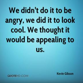 Kevin Gibson  - We didn't do it to be angry, we did it to look cool. We thought it would be appealing to us.