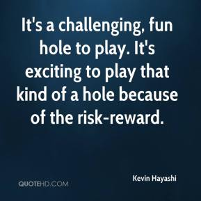 Kevin Hayashi  - It's a challenging, fun hole to play. It's exciting to play that kind of a hole because of the risk-reward.