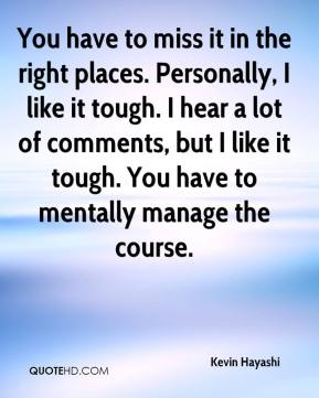Kevin Hayashi  - You have to miss it in the right places. Personally, I like it tough. I hear a lot of comments, but I like it tough. You have to mentally manage the course.