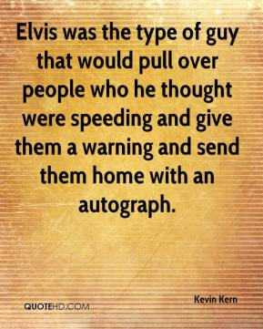 Kevin Kern  - Elvis was the type of guy that would pull over people who he thought were speeding and give them a warning and send them home with an autograph.